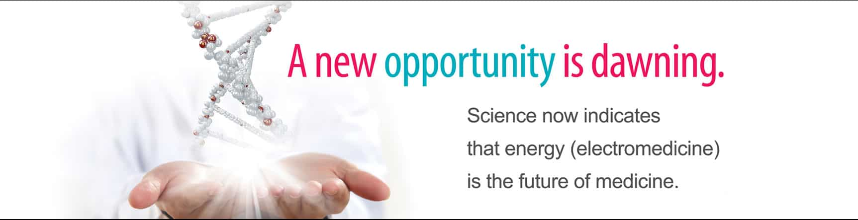 A new opportunity is dawning. Science now indicates that energy (electromedicine) is the future of medicine.